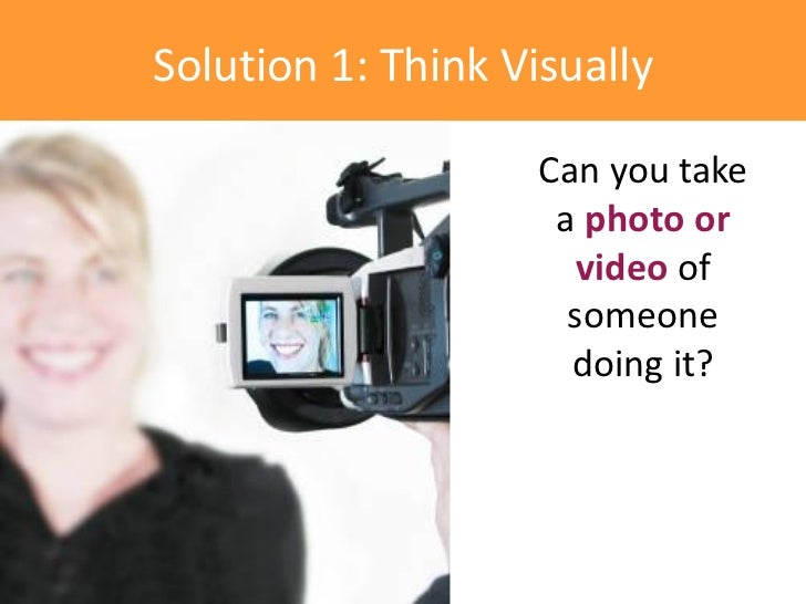 Solution 1: Think Visually                    Can you take                     a photo or                       video of  ...