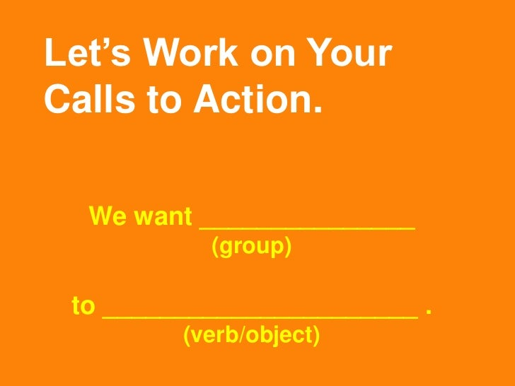 Let's Work on YourCalls to Action.  We want _______________           (group) to ______________________ .         (verb/ob...