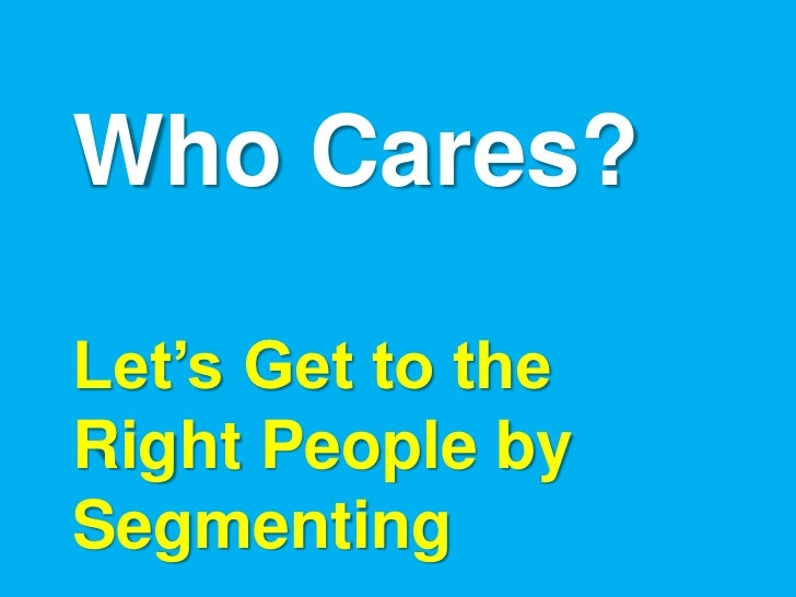 Who Cares?Let's Get to theRight People bySegmenting