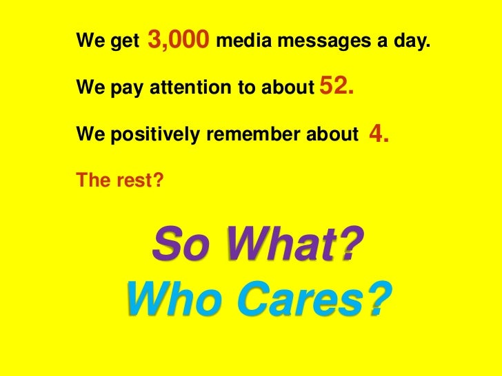 We get   3,000 media messages a day.We pay attention to about 52.We positively remember about    4.The rest?     So What? ...