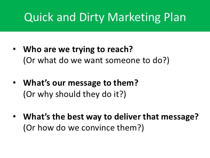 Quick and Dirty Marketing Plan• Who are we trying to reach?  (Or what do we want someone to do?)• What's our message to th...