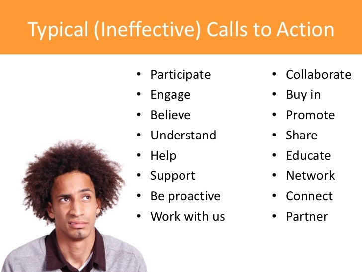 Typical (Ineffective) Calls to Action             •   Participate    •   Collaborate             •   Engage         •   Bu...
