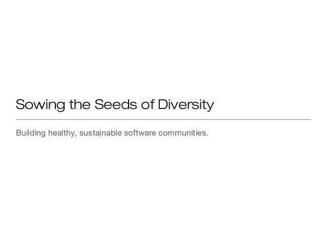 Sowing the Seeds of DiversityBuilding healthy, sustainable software communities.