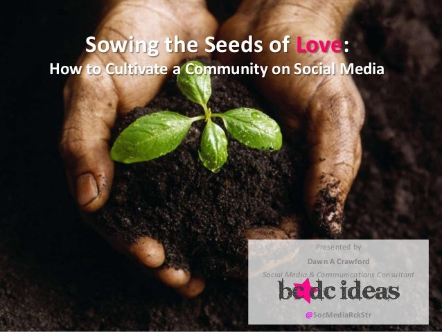 Sowing the Seeds of Love: How to Cultivate a Community on Social Media Presented by Dawn A Crawford Social Media & Communi...