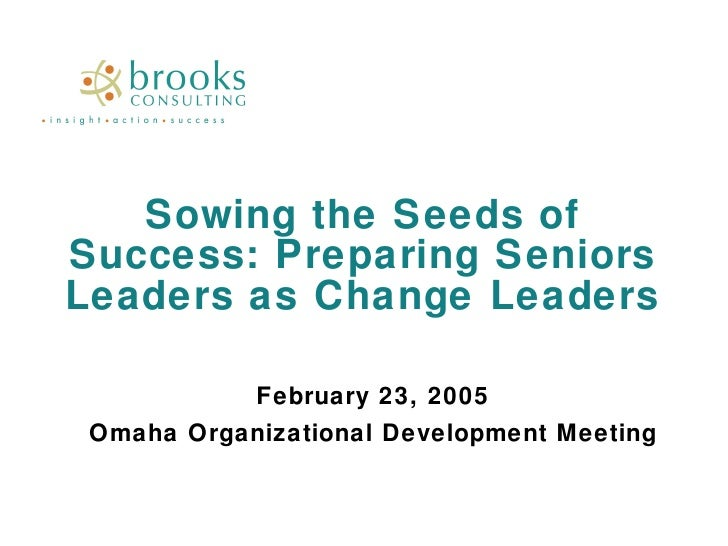 Sowing the Seeds of Success: Preparing Seniors Leaders as Change Leaders February 23, 2005 Omaha Organizational Developmen...