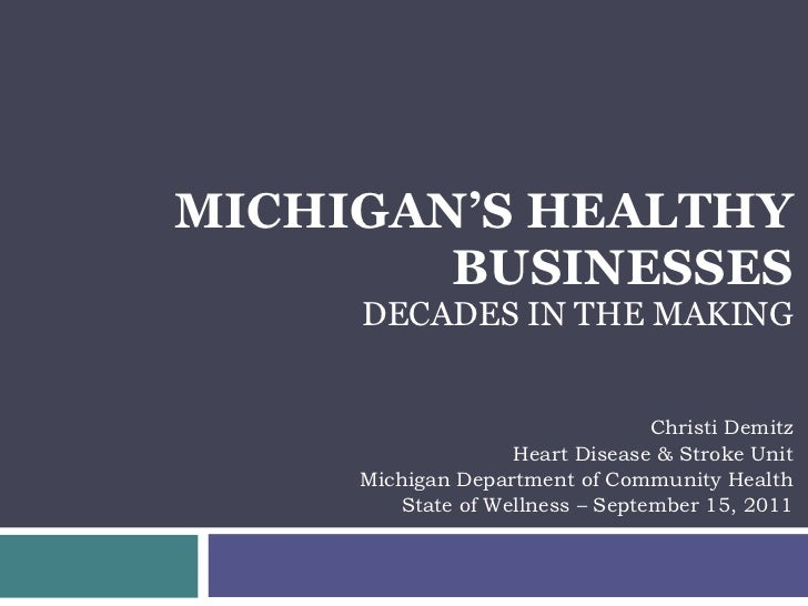 MICHIGAN'S HEALTHY BUSINESSES DECADES IN THE MAKING Christi Demitz Heart Disease & Stroke Unit Michigan Department of Comm...