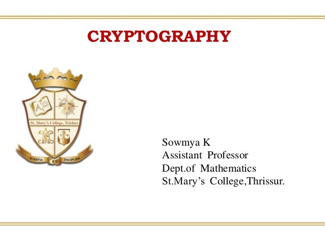 CRYPTOGRAPHY Sowmya K Assistant Professor Dept.of Mathematics St.Mary's College,Thrissur.