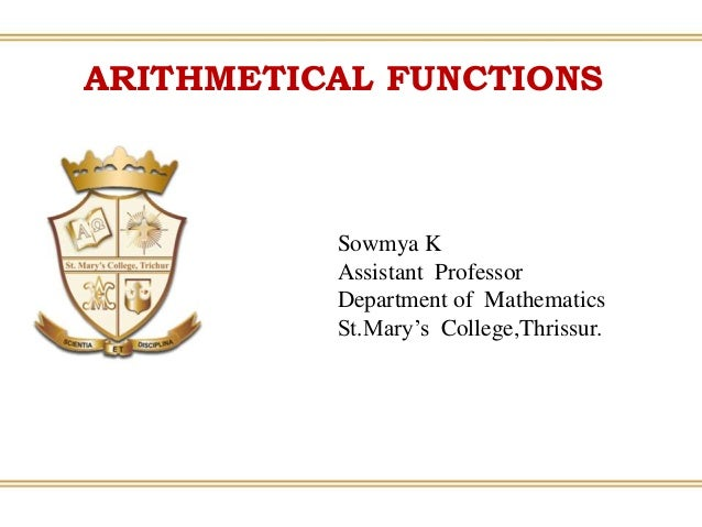 ARITHMETICAL FUNCTIONS Sowmya K Assistant Professor Department of Mathematics St.Mary's College,Thrissur.
