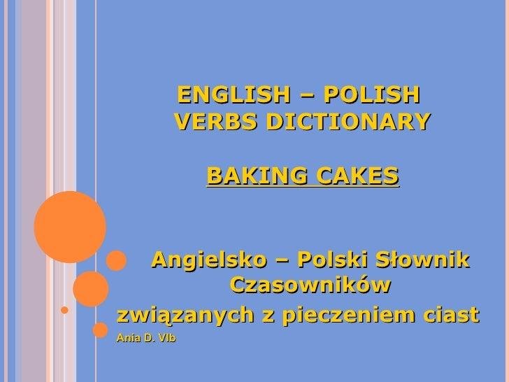 ENGLISH – POLISH  VERBS DICTIONARY BAKING CAKES Angielsko – Polski Słownik Czasowników związanych z pieczeniem ciast Ania ...