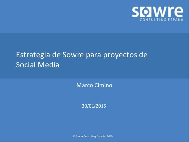 © Sowre Consulting España, 2010 Estrategia de Sowre para proyectos de Social Media Marco Cimino 30/01/2015