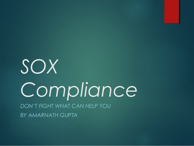 SOX Compliance DON'T FIGHT WHAT CAN HELP YOU BY AMARNATH GUPTA