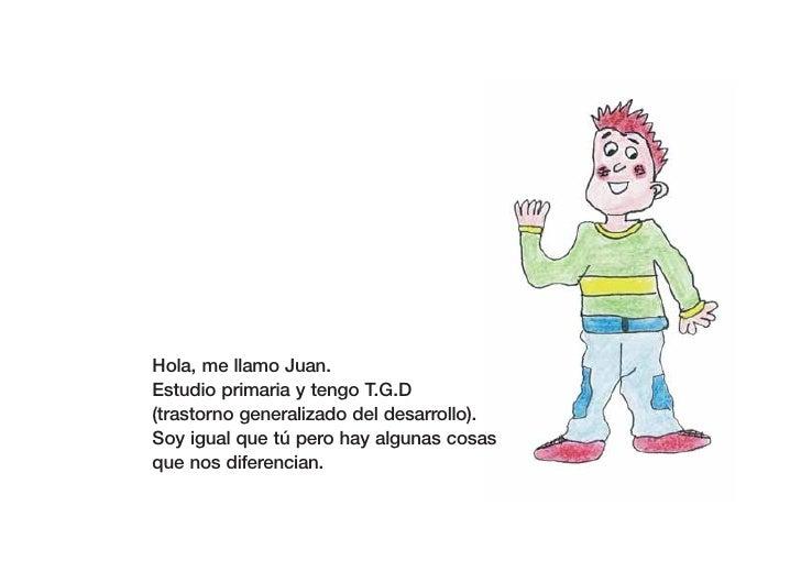Hola, me llamo Juan. Estudio primaria y tengo T.G.D (trastorno generalizado del desarrollo). Soy igual que tú pero hay alg...