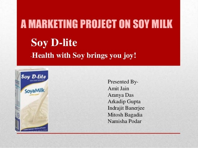 A MARKETING PROJECT ON SOY MILK Soy D-lite -Health with Soy brings you joy! Presented By- Amit Jain Aranya Das Arkadip Gup...