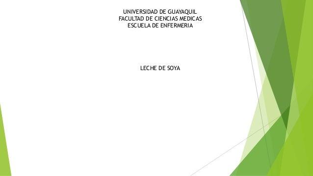 UNIVERSIDAD DE GUAYAQUIL FACULTAD DE CIENCIAS MEDICAS ESCUELA DE ENFERMERIA LECHE DE SOYA