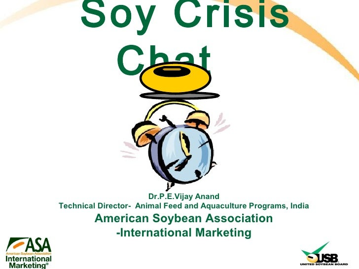 Soy Crisis      Chat                       Dr.P.E.Vijay AnandTechnical Director- Animal Feed and Aquaculture Programs, Ind...