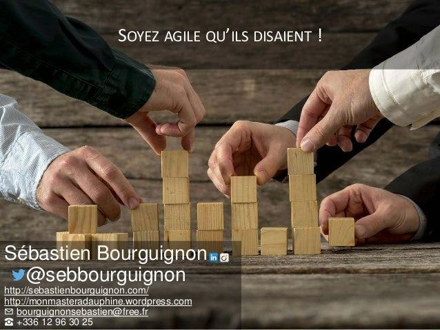 SOYEZ AGILE QU'ILS DISAIENT ! Sébastien Bourguignon @sebbourguignon http://sebastienbourguignon.com/ http://monmasteradaup...