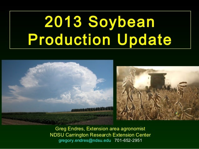 2013 SoybeanProduction Update   Greg Endres, Extension area agronomist  NDSU Carrington Research Extension Center     greg...