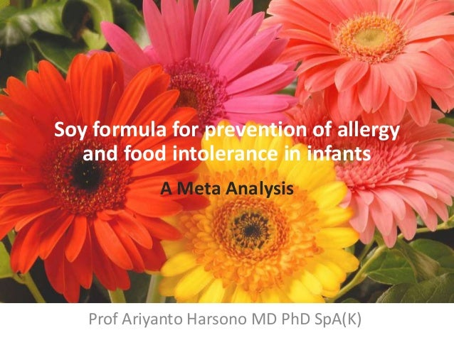 Soy formula for prevention of allergy and food intolerance in infants A Meta Analysis Prof Ariyanto Harsono MD PhD SpA(K)