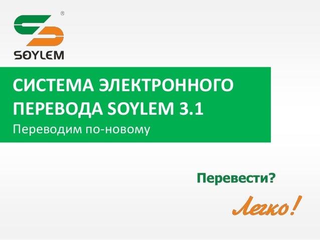 СИСТЕМА ЭЛЕКТРОННОГО ПЕРЕВОДА SOYLEM 3.1 Переводим по-новому