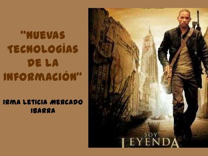 """""""Nuevas Tecnologías de la Información"""" Irma Leticia Mercado Ibarra <br />"""
