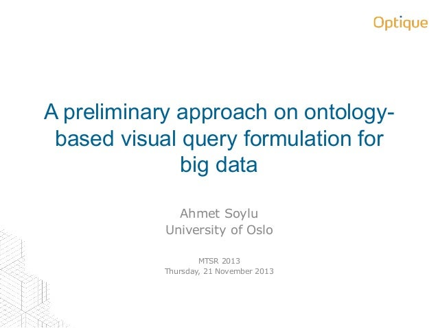 A preliminary approach on ontologybased visual query formulation for big data Ahmet Soylu University of Oslo MTSR 2013 Thu...