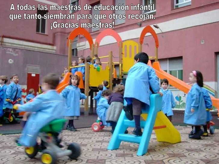 A todas las maestras de educación infantil que tanto siembran para que otros recojan. ¡Gracias maestras!
