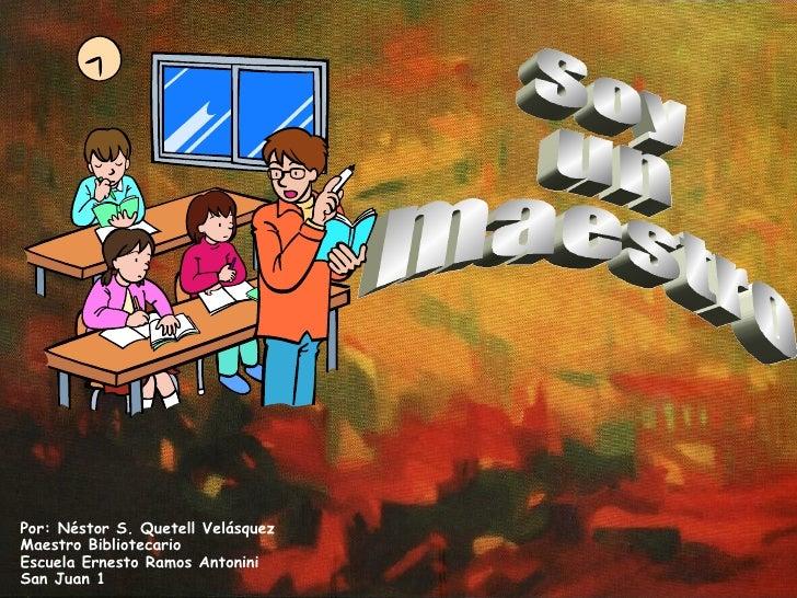 Soy  un  maestro Por: Néstor S. Quetell Velásquez Maestro Bibliotecario Escuela Ernesto Ramos Antonini San Juan 1