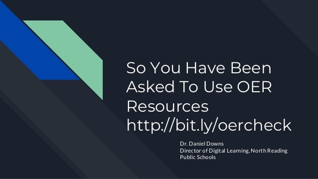 So You Have Been Asked To Use OER Resources http://bit.ly/oercheck Dr. Daniel Downs Director of Digital Learning, North Re...