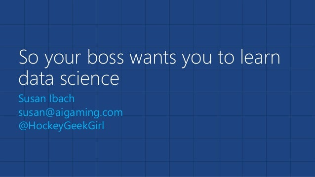 So your boss wants you to learn data science Susan Ibach susan@aigaming.com @HockeyGeekGirl