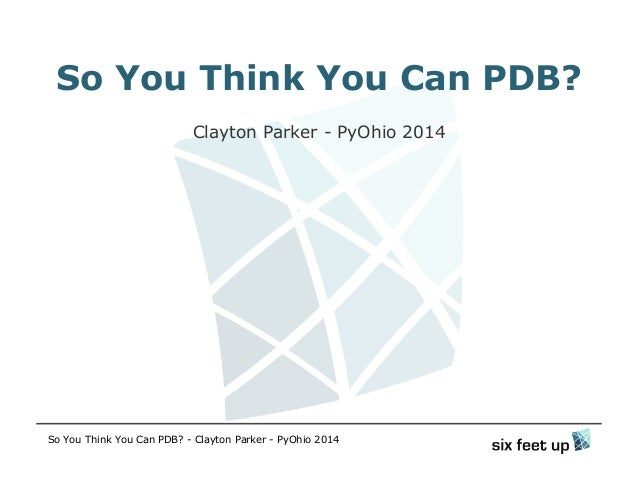So You Think You Can PDB? Clayton Parker - PyOhio 2014 So You Think You Can PDB? - Clayton Parker - PyOhio 2014