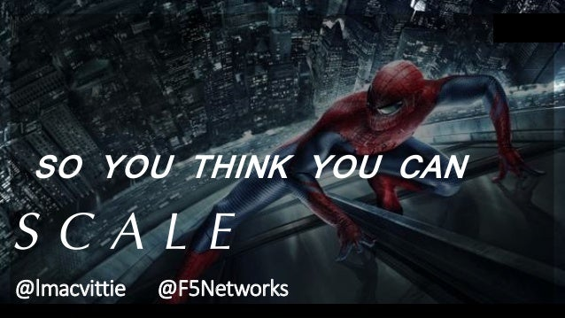 SO YOU THINK YOU CAN S C A L E @lmacvittie @F5Networks