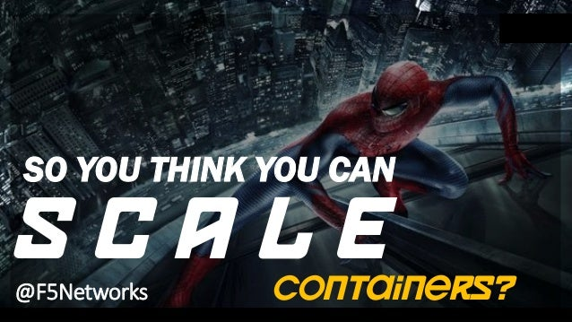 SO YOU THINK YOU CAN S C A L E@F5Networks containers?