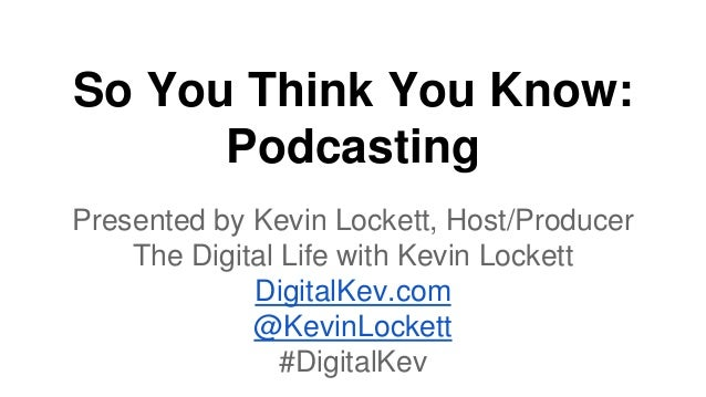 So You Think You Know: Podcasting Presented by Kevin Lockett, Host/Producer The Digital Life with Kevin Lockett DigitalKev...