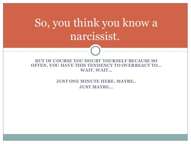 how do i know if i am dating a narcissist Here are some signs that you might be dating a narcissist: 1 he lacks personal responsibility it is never, ever his fault the narcissist can't see the other person's side of an issue or admit that he had a part in something that went wrong he denies the reality that he cause a lot of his own problems 2 when confronted with your feelings.