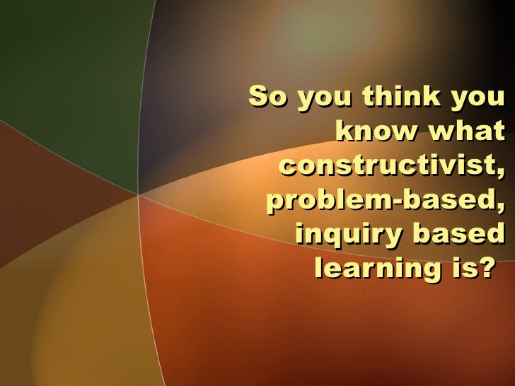 So you think you       know what  constructivist, problem-based,   inquiry based     learning is?