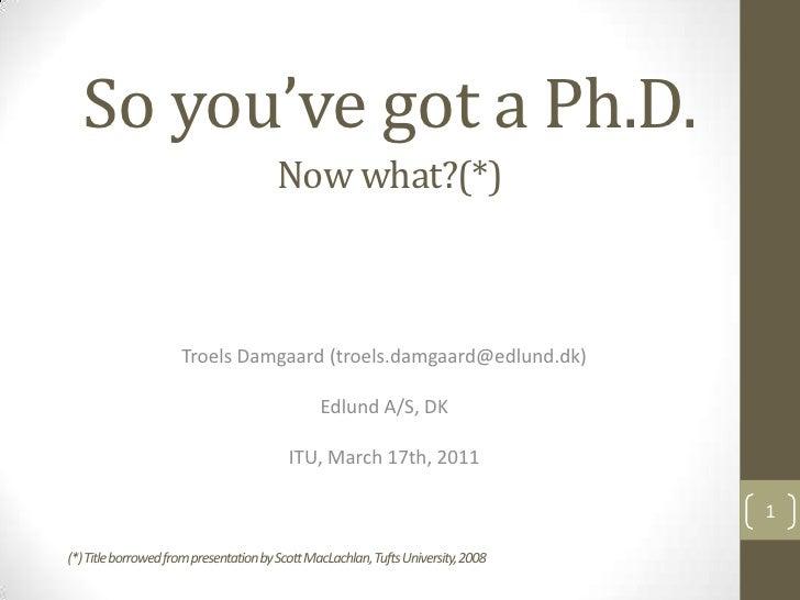 So you've got a Ph.D.<br />Troels Damgaard (troels.damgaard@edlund.dk)<br />Edlund A/S, DK<br />ITU, March 17th, 2011<br /...