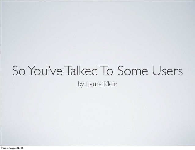SoYou'veTalkedTo Some Users by Laura Klein Friday, August 30, 13