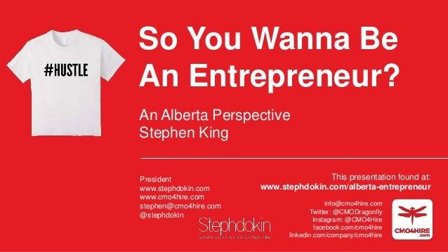 So You Wanna Be An Entrepreneur? An Alberta Perspective Stephen King President www.stephdokin.com www.cmo4hire.com stephen...