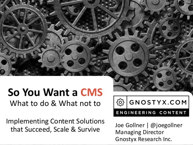 So You Want a CMS What to do & What not to Implementing Content Solutions that Succeed, Scale & Survive Joe Gollner | @joe...