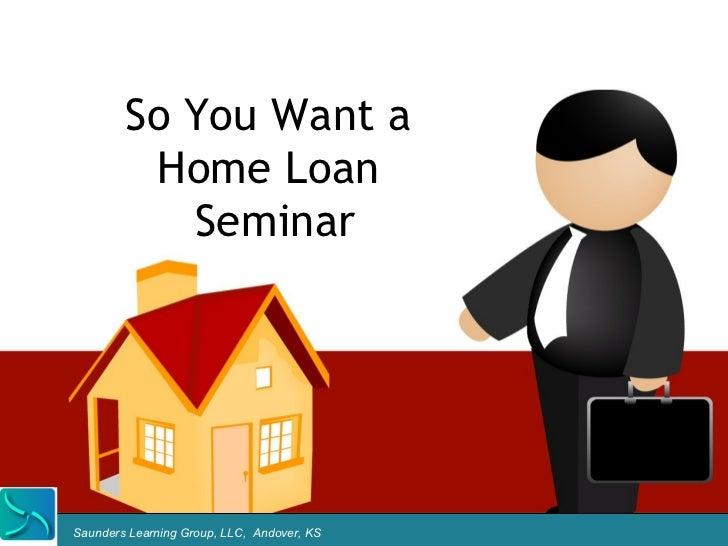 So You Want a         Home Loan           SeminarSaunders Learning Group, LLC, Andover, KS