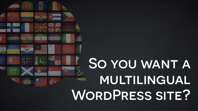 So you want a multilingual WordPress site?