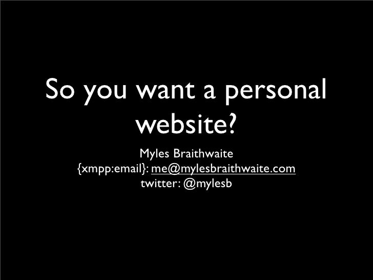 So you want a personal        website?             Myles Braithwaite   {xmpp:email}: me@mylesbraithwaite.com              ...