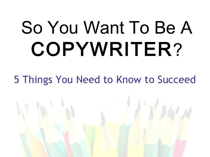 So You Want To Be A  COPYWRITER ?5 Things You Need to Know to Succeed