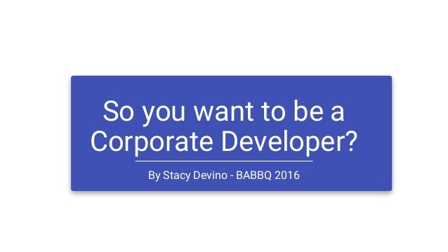 So you want to be a Corporate Developer? By Stacy Devino - BABBQ 2016