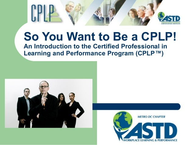 So You Want to Be a CPLP! An Introduction to the Certified Professional in Learning and Performance Program (CPLP™)