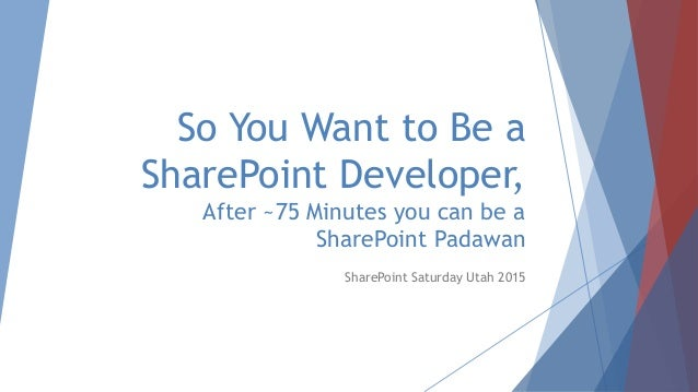 So You Want to Be a SharePoint Developer, After ~75 Minutes you can be a SharePoint Padawan SharePoint Saturday Utah 2015