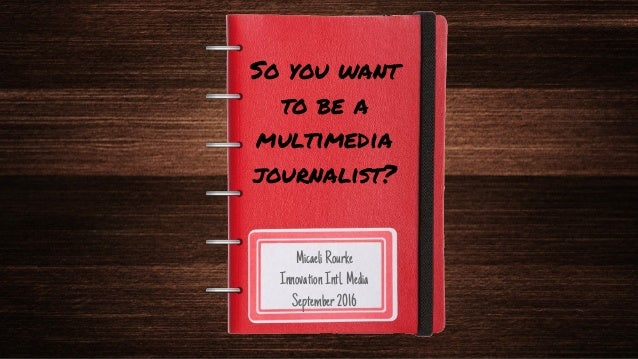 So you want to be a multimedia journalist? MicaeliRourke InnovationIntl.Media September2016