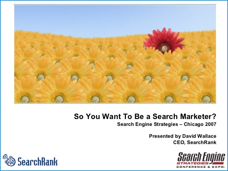 So You Want To Be a Search Marketer? Search Engine Strategies – Chicago 2007 Presented by David Wallace CEO, SearchRank w ...