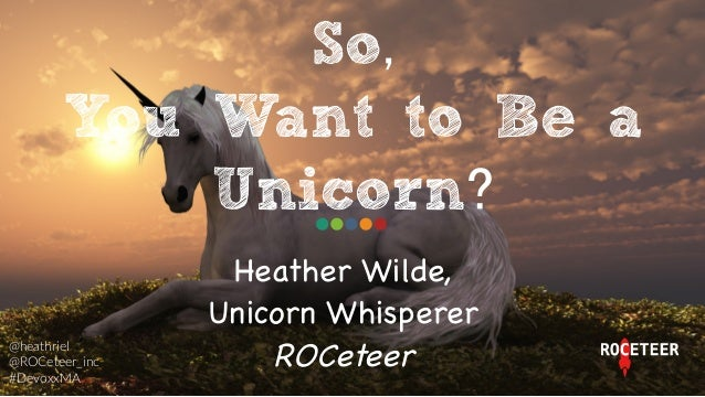 Heather Wilde,  Unicorn Whisperer   ROCeteer  So, You Want to Be a Unicorn? @heathriel     @ROCeteer_inc   #DevoxxMA