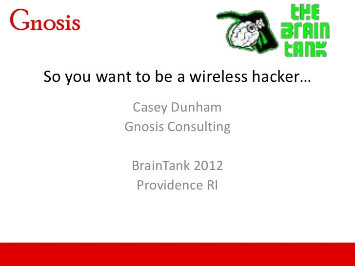 So you want to be a wireless hacker…           Casey Dunham          Gnosis Consulting           BrainTank 2012           ...